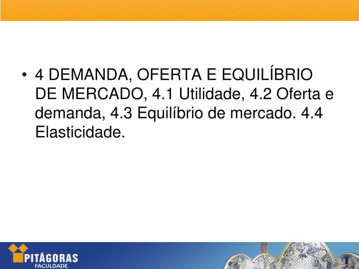 4 DEMANDA, OFERTA E EQUILÍBRIO DE MERCADO, 4.1 Utilidade, 4.2 Oferta e demanda, 4.3 Equilíbrio de mercado. 4.4 Elasticidade.