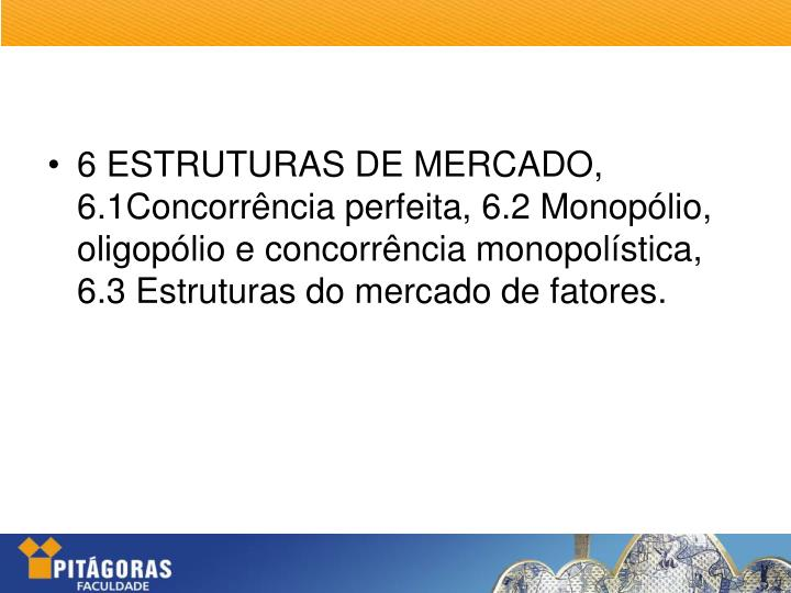 6 ESTRUTURAS DE MERCADO, 6.1Concorrência perfeita, 6.2 Monopólio, oligopólio e concorrência monopolística, 6.3 Estruturas do mercado de fatores.