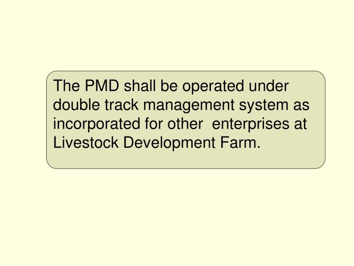 The PMD shall be operated under double track management system as incorporated for other  enterprises at Livestock Development Farm.