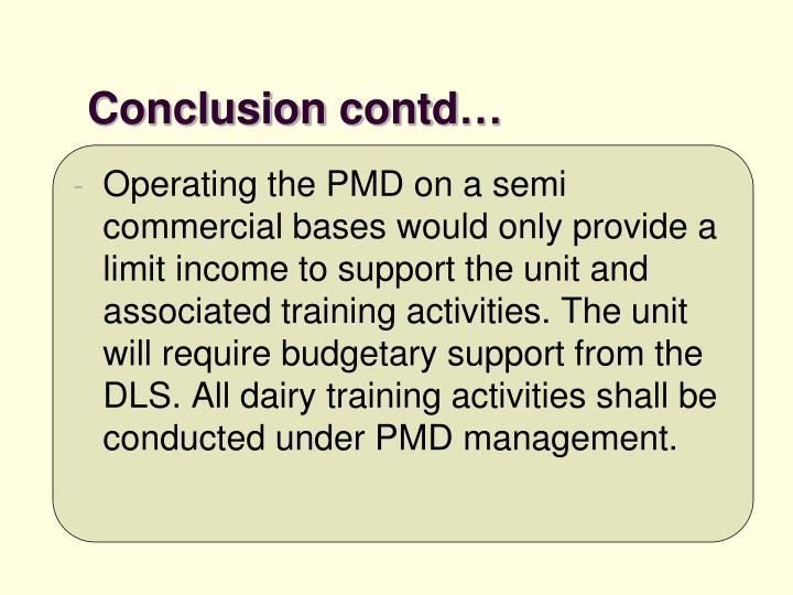 Operating the PMD on a semi commercial bases would only provide a limit income to support the unit and associated training activities. The unit will require budgetary support from the DLS. All dairy training activities shall be conducted under PMD management.