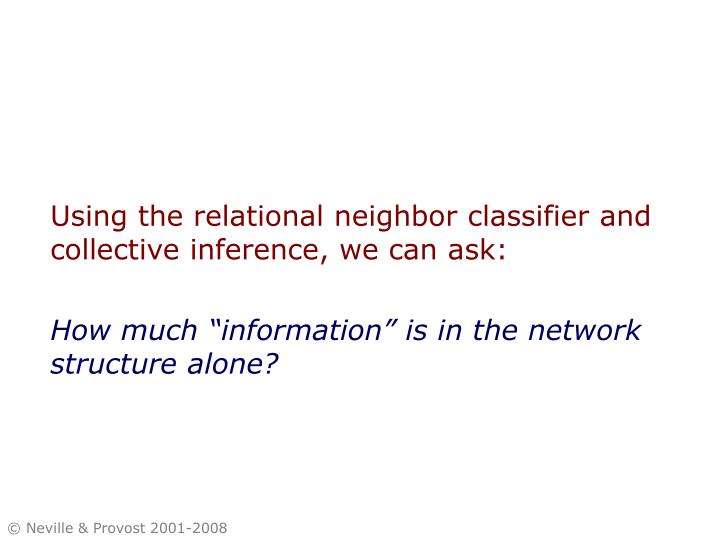Using the relational neighbor classifier and collective inference, we can ask: