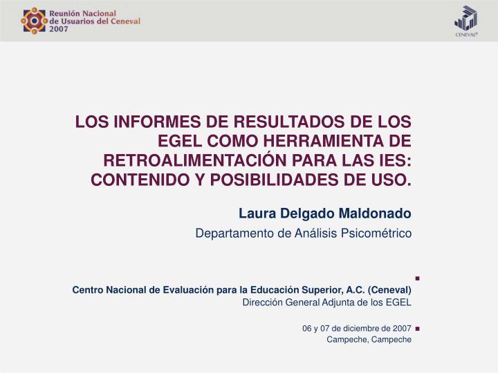 LOS INFORMES DE RESULTADOS DE LOS  EGEL COMO HERRAMIENTA DE  RETROALIMENTACIÓN PARA LAS IES: CONTENIDO Y POSIBILIDADES DE USO.