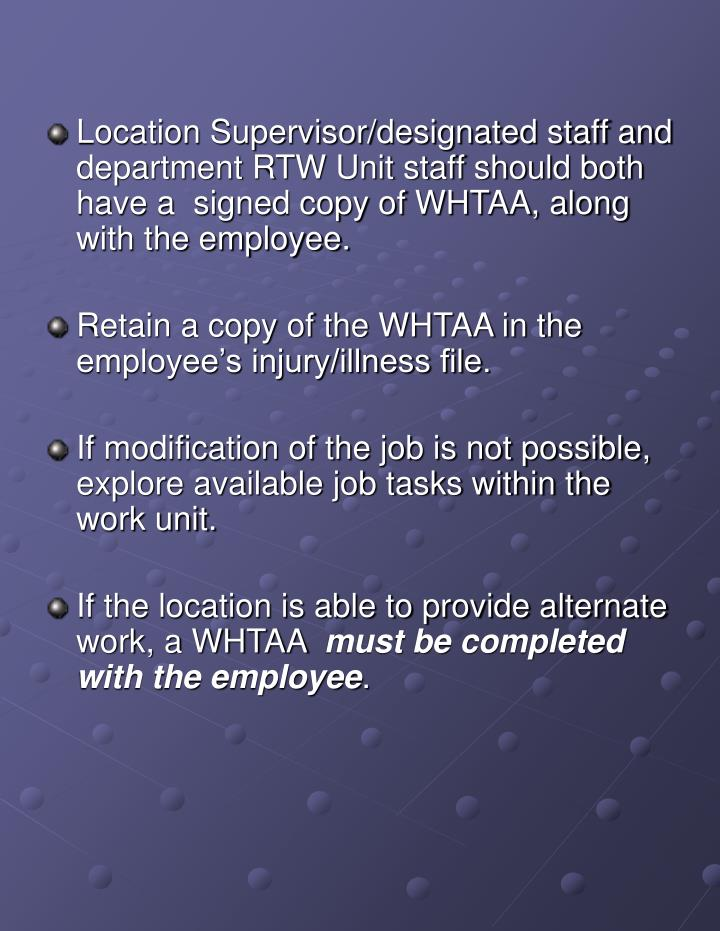 Location Supervisor/designated staff and department RTW Unit staff should both have a  signed copy of WHTAA, along with the employee.
