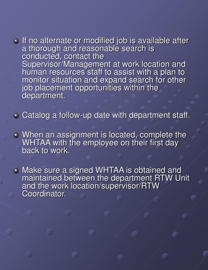 If no alternate or modified job is available after a thorough and reasonable search is conducted, contact the Supervisor/Management at work location and human resources staff to assist with a plan to monitor situation and expand search for other job placement opportunities within the department.