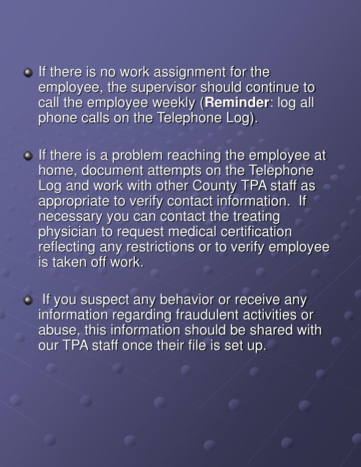 If there is no work assignment for the employee, the supervisor should continue to call the employee weekly (