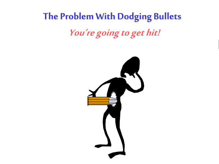The Problem With Dodging Bullets