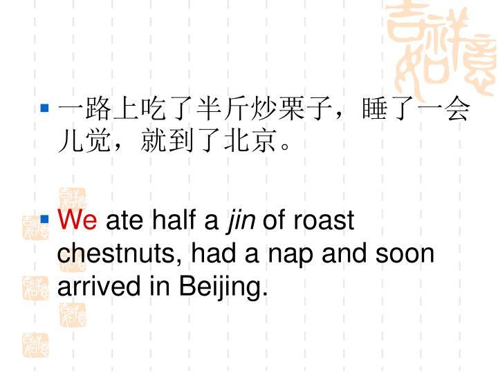 一路上吃了半斤炒栗子,睡了一会儿觉,就到了北京。