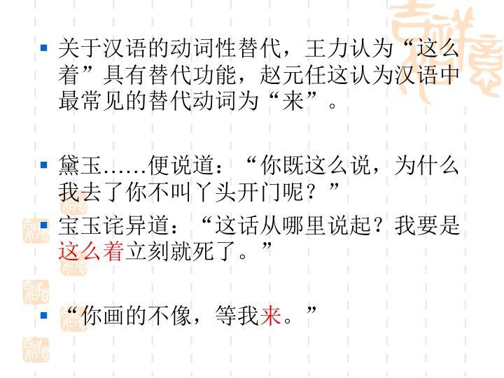 """关于汉语的动词性替代,王力认为""""这么着""""具有替代功能,赵元任这认为汉语中最常见的替代动词为""""来""""。"""