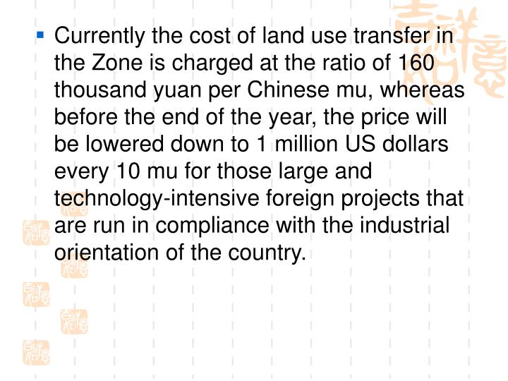 Currently the cost of land use transfer in the Zone is charged at the ratio of 160 thousand yuan per Chinese mu, whereas before the end of the year, the price will be lowered down to 1 million US dollars every 10 mu for those large and technology-intensive foreign projects that are run in compliance with the industrial orientation of the country.