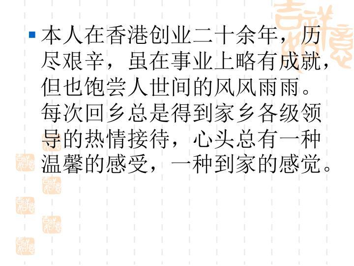 本人在香港创业二十余年,历尽艰辛,虽在事业上略有成就,但也饱尝人世间的风风雨雨。每次回乡总是得到家乡各级领导的热情接待,心头总有一种温馨的感受,一种到家的感觉。