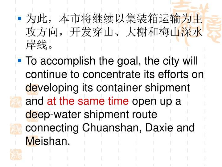 为此,本市将继续以集装箱运输为主攻方向,开发穿山、大榭和梅山深水岸线。