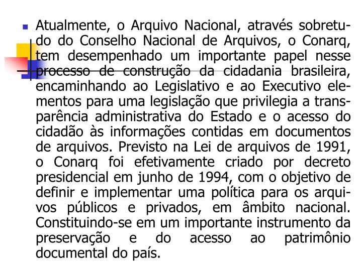 Atualmente, o Arquivo Nacional, através sobretu-do do Conselho Nacional de Arquivos, o Conarq, tem desempenhado um importante papel nesse processo de construção da cidadania brasileira, encaminhando ao Legislativo e ao Executivo ele-mentos para uma legislação que privilegia a trans-parência administrativa do Estado e o acesso do cidadão às informações contidas em documentos de arquivos. Previsto na Lei de arquivos de 1991, o Conarq foi efetivamente criado por decreto presidencial em junho de 1994, com o objetivo de definir e implementar uma política para os arqui-vos públicos e privados, em âmbito nacional. Constituindo-se em um importante instrumento da preservação e do acesso ao patrimônio documental do país.