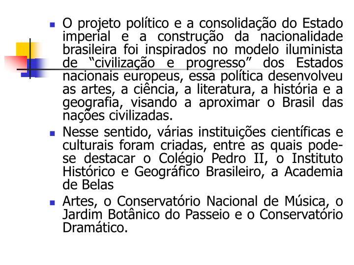 """O projeto político e a consolidação do Estado imperial e a construção da nacionalidade brasileira foi inspirados no modelo iluminista de """"civilização e progresso"""" dos Estados nacionais europeus, essa política desenvolveu as artes, a ciência, a literatura, a história e a geografia, visando a aproximar o Brasil das nações civilizadas."""