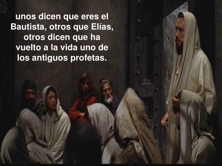 unos dicen que eres el Bautista, otros que Elías, otros dicen que ha vuelto a la vida uno de los antiguos profetas.