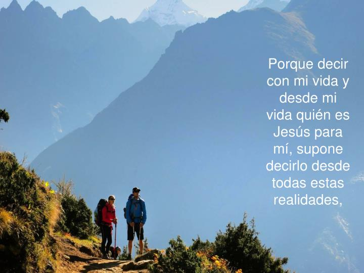 Porque decir con mi vida y desde mi vida quién es Jesús para mí, supone decirlo desde todas estas realidades,