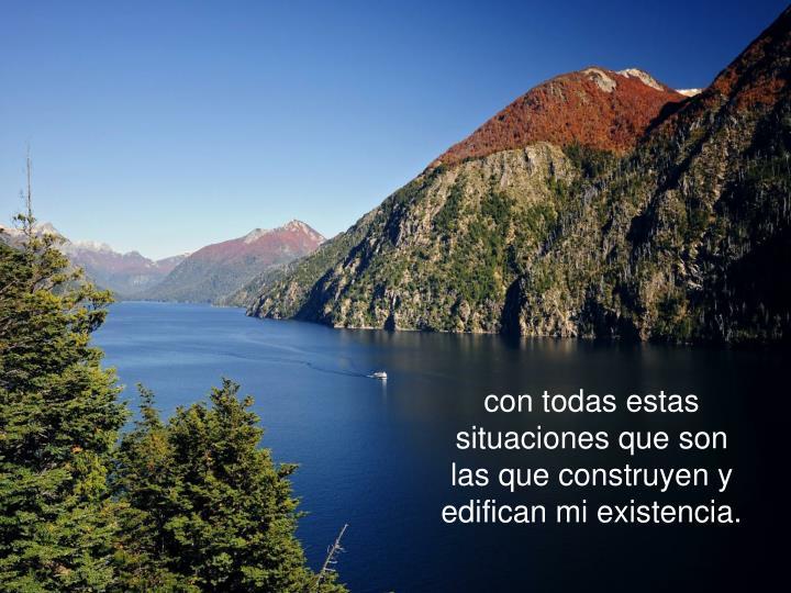 con todas estas situaciones que son las que construyen y edifican mi existencia.