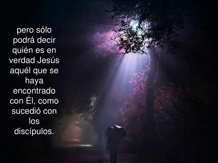pero sólo podrá decir quién es en verdad Jesús aquél que se haya encontrado con Él, como sucedió con los discípulos.