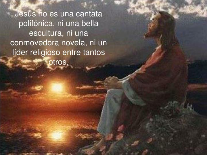 Jesús no es una cantata polifónica, ni una bella escultura, ni una conmovedora novela, ni un líder religioso entre tantos otros.