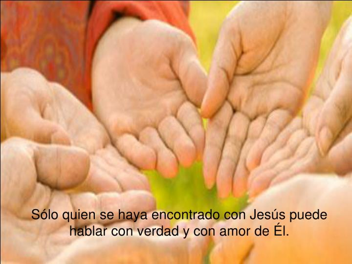 Sólo quien se haya encontrado con Jesús puede hablar con verdad y con amor de Él.