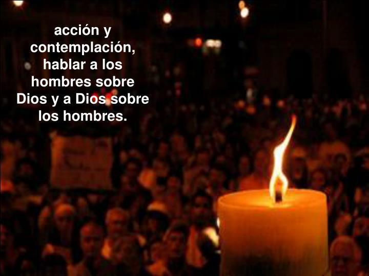 acción y contemplación, hablar a los hombres sobre Dios y a Dios sobre los hombres.