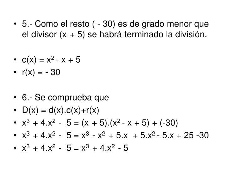 5.- Como el resto ( - 30) es de grado menor que el divisor (x