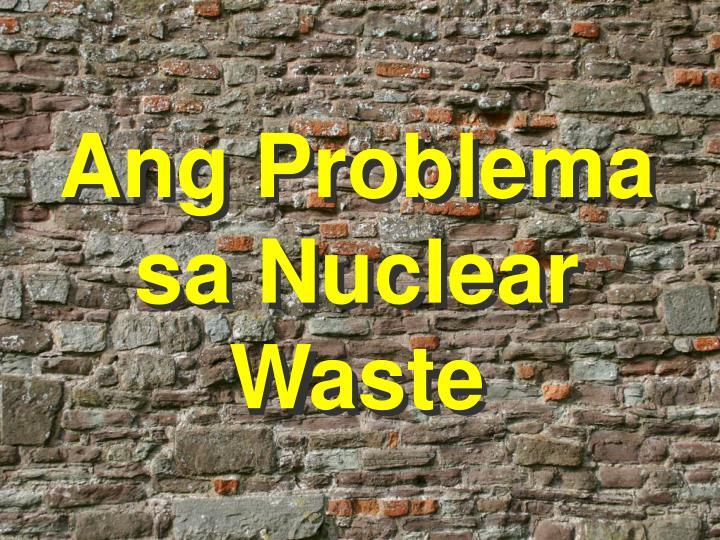 Ang Problema sa Nuclear Waste