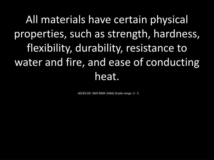 All materials have certain physical properties, such as strength, hardness, flexibility, durability, resistance to water and fire, and ease of conducting heat.