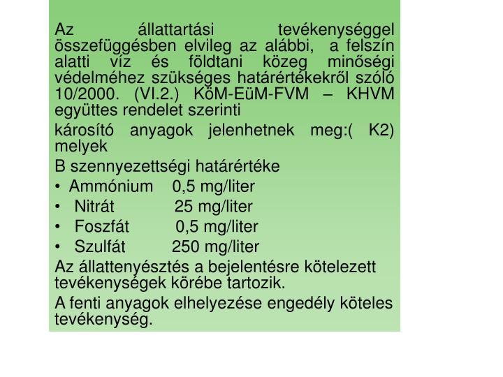 Az állattartási tevékenységgel összefüggésben elvileg az alábbi,  a felszín alatti víz és földtani közeg minőségi védelméhez szükséges határértékekről szóló 10/2000. (VI.2.) KöM-EüM-FVM – KHVM együttes rendelet szerinti