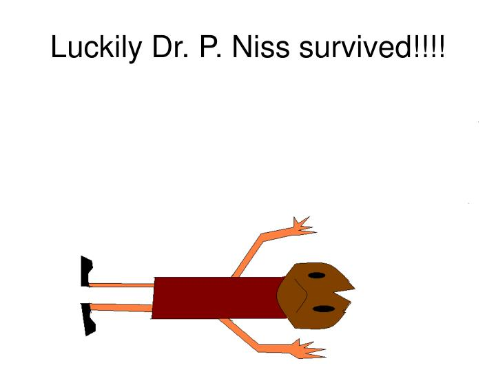 Luckily Dr. P. Niss survived!!!!