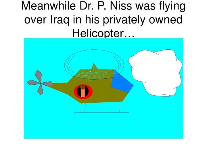 Meanwhile Dr. P. Niss was flying over Iraq in his privately owned Helicopter…