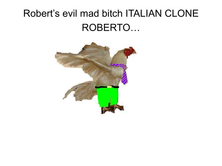 Robert's evil mad bitch ITALIAN CLONE ROBERTO…