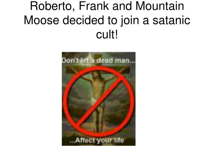 Roberto, Frank and Mountain Moose decided to join a satanic cult!