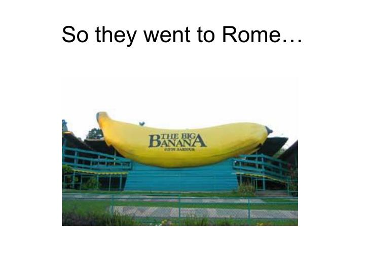 So they went to Rome…