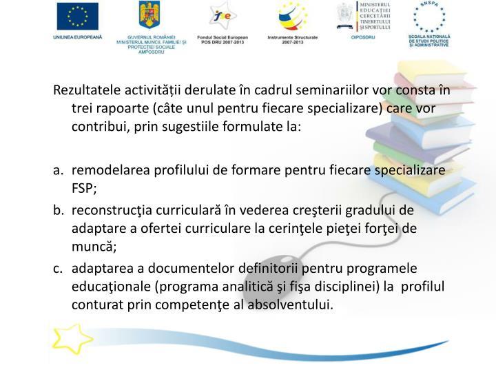 Rezultatele activității derulate în cadrul seminariilor vor consta în trei rapoarte (câte unul pentru fiecare specializare) care vor contribui, prin sugestiile formulate la: