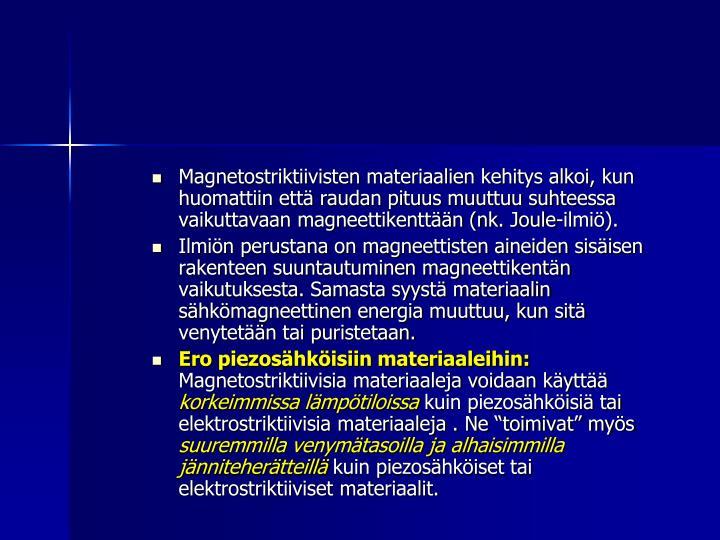 Magnetostriktiivisten materiaalien kehitys alkoi, kun huomattiin että raudan pituus muuttuu suhteessa vaikuttavaan magneettikenttään (nk. Joule-ilmiö).