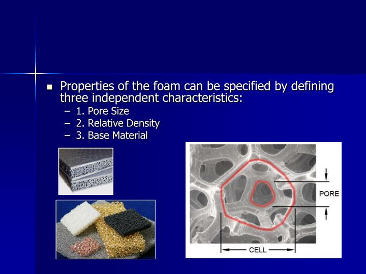 Properties of the foam can be specified by defining three independent characteristics: