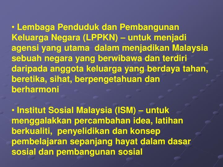 Lembaga Penduduk dan Pembangunan Keluarga Negara (LPPKN) – untuk menjadi agensi yang utama  dalam menjadikan Malaysia sebuah negara yang berwibawa dan terdiri daripada anggota keluarga yang berdaya tahan, beretika, sihat, berpengetahuan dan berharmoni