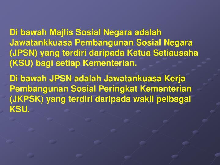 Di bawah Majlis Sosial Negara adalah Jawatankkuasa Pembangunan Sosial Negara (JPSN) yang terdiri daripada Ketua Setiausaha (KSU) bagi setiap Kementerian.