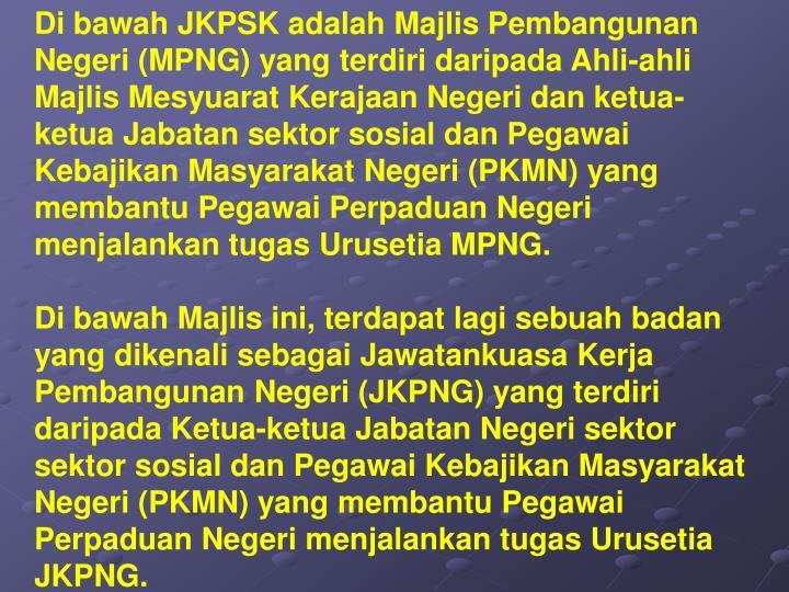 Di bawah JKPSK adalah Majlis Pembangunan Negeri (MPNG) yang terdiri daripada Ahli-ahli Majlis Mesyuarat Kerajaan Negeri dan ketua-ketua Jabatan sektor sosial dan Pegawai Kebajikan Masyarakat Negeri (PKMN) yang membantu Pegawai Perpaduan Negeri menjalankan tugas Urusetia MPNG.