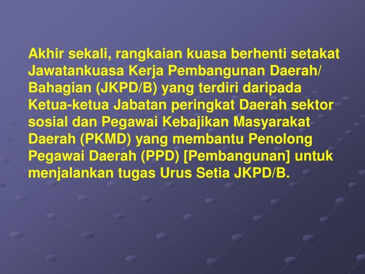 Akhir sekali, rangkaian kuasa berhenti setakat Jawatankuasa Kerja Pembangunan Daerah/ Bahagian (JKPD/B) yang terdiri daripada Ketua-ketua Jabatan peringkat Daerah sektor sosial dan Pegawai Kebajikan Masyarakat Daerah (PKMD) yang membantu Penolong Pegawai Daerah (PPD) [Pembangunan] untuk menjalankan tugas Urus Setia JKPD/B.