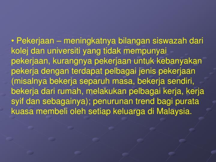 Pekerjaan – meningkatnya bilangan siswazah dari kolej dan universiti yang tidak mempunyai pekerjaan, kurangnya pekerjaan untuk kebanyakan pekerja dengan terdapat pelbagai jenis pekerjaan (misalnya bekerja separuh masa, bekerja sendiri, bekerja dari rumah, melakukan pelbagai kerja, kerja syif dan sebagainya); penurunan trend bagi purata kuasa membeli oleh setiap keluarga di Malaysia.