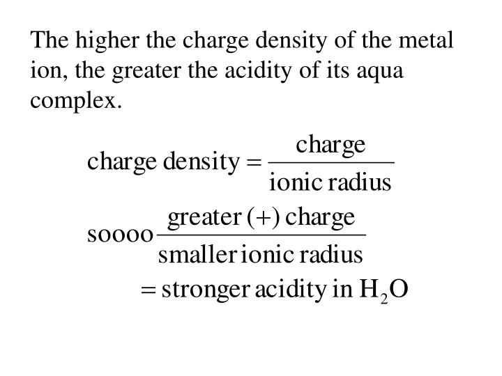 The higher the charge density of the metal ion, the greater the acidity of its aqua complex.