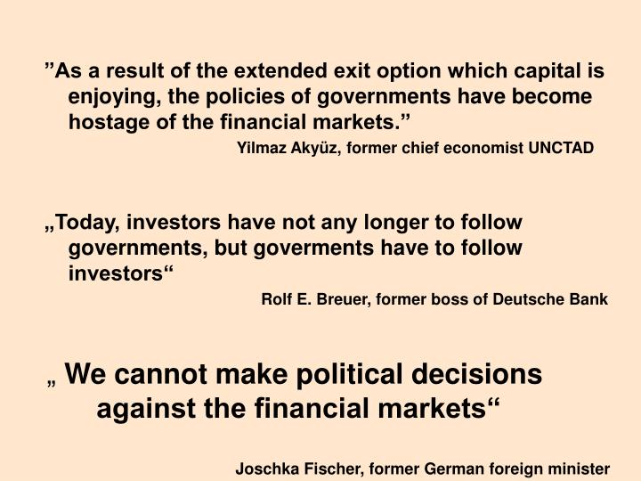 """As a result of the extended exit option which capital is enjoying, the policies of governments have become hostage of the financial markets."""