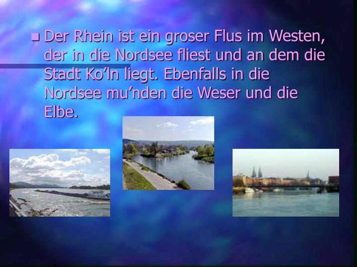 Der Rhein ist ein groser Flus im Westen, der in die Nordsee fliest und an dem die Stadt Ko'ln liegt. Ebenfalls in die Nordsee mu'nden die Weser und die Elbe.