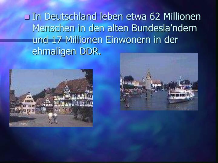 In Deutschland leben etwa 62 Millionen Menschen in den alten Bundesla'ndern und 17 Millionen Einwonern in der ehmaligen DDR.