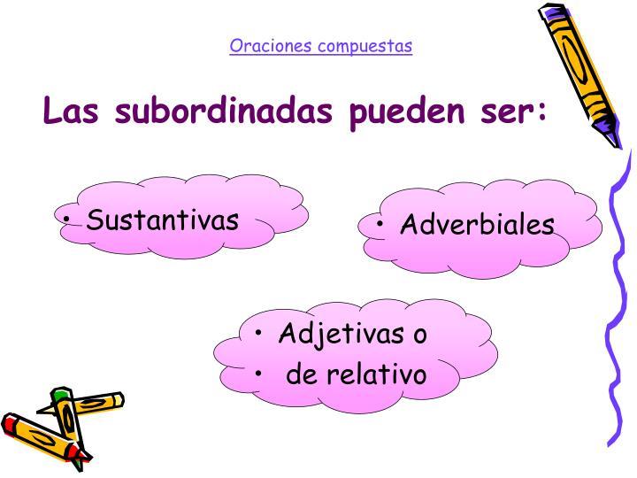 Las subordinadas pueden ser: