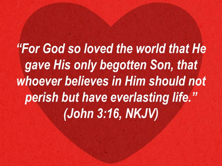 """For God so loved the world that He gave His only begotten Son, that whoever believes in Him should not perish but have everlasting life."" (John 3:16, NKJV)"