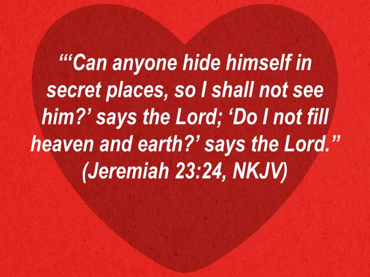 """'Can anyone hide himself in secret places, so I shall not see him?' says the Lord; 'Do I not fill heaven and earth?' says the Lord."" (Jeremiah 23:24, NKJV)"