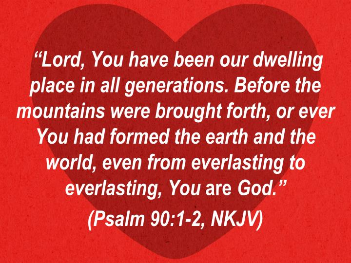 """Lord, You have been our dwelling place in all generations. Before the mountains were brought forth, or ever You had formed the earth and the world, even from everlasting to everlasting, You"