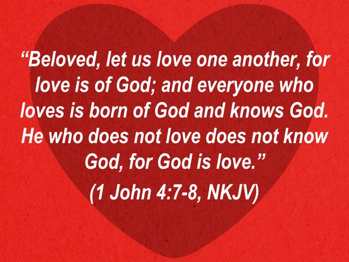 """Beloved, let us love one another, for love is of God; and everyone who loves is born of God and knows God. He who does not love does not know God, for God is love."""